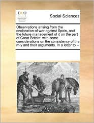 Observations Arising from the Declaration of War Against Spain, and the Future Management of It on the Part of Great Britain: With Some Considerations