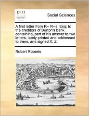 A first letter from R-- R--s, Esq; to the creditors of Burton's bank containing, part of his answer to two letters, lately printed and addressed to them, and signed X. Z. - Robert Roberts