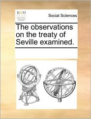 The observations on the treaty of Seville examined. - See Notes Multiple Contributors