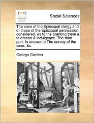 The case of the Episcopal clergy and of those of the Episcopal perswasion, considered, as to the granting them a toleration & indulgence. The third part. In answer to The survey of the case, &c. - George Garden