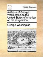 Address of George Washington, to the United States of America, on His Resignation.