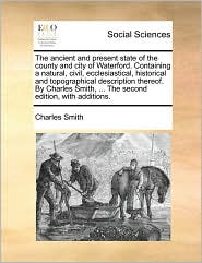 The ancient and present state of the county and city of Waterford. Containing a natural, civil, ecclesiastical, historical and topographical description thereof. By Charles Smith, ... The second edition, with additions. - Charles Smith