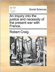 An inquiry into the justice and necessity of the present war with France. - Robert Craig