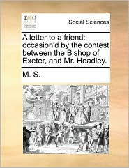 A Letter to a Friend: Occasion'd by the Contest Between the Bishop of Exeter, and Mr. Hoadley.