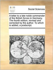 A letter to a late noble commander of the British forces in Germany. The fourth edition, revised and corrected by the author. To which is added, a postscript. - See Notes Multiple Contributors