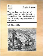 The partisan: or, the art of making war in detachment. ... Translated from the French of Mr. de Jeney. By an officer in the army. - Mr. de. Jeney