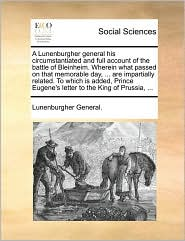 A Lunenburgher general his circumstantiated and full account of the battle of Bleinheim. Wherein what passed on that memorable day, ... are impartially related. To which is added, Prince Eugene's letter to the King of Prussia, ... - Lunenburgher General.