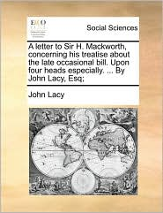 A letter to Sir H. Mackworth, concerning his treatise about the late occasional bill. Upon four heads especially. ... By John Lacy, Esq; - John Lacy