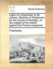 Letter of a freeholder to Mr. Johnes, Member of Parliament for the county of Denbigh, on the subject of his motion against the French emigrants. - Freeholder.