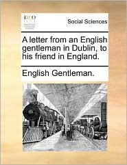 A letter from an English gentleman in Dublin, to his friend in England. - English Gentleman.