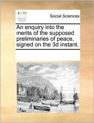 An enquiry into the merits of the supposed preliminaries of peace, signed on the 3d instant. - See Notes Multiple Contributors