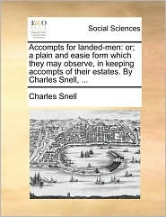 Accompts for landed-men: or; a plain and easie form which they may observe, in keeping accompts of their estates. By Charles Snell, ... - Charles Snell