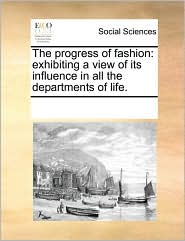 The progress of fashion: exhibiting a view of its influence in all the departments of life. - See Notes Multiple Contributors