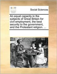 An equal capacity in the subjects of Great Britain for civil employment, the best security to the government, and the Protestant religion. ... - See Notes Multiple Contributors