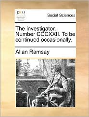 The investigator. Number CCCXXII. To be continued occasionally. - Allan Ramsay