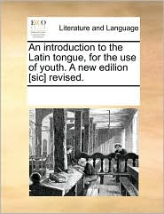 An introduction to the Latin tongue, for the use of youth. A new edilion [sic] revised. - See Notes Multiple Contributors