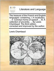The Treasure of the French and English Languages: Containing, I. a Vocabulary, ... II. Common Forms of Speech ... III. a Collection of Proverbs, ... b