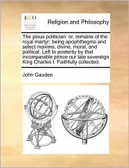 The pious politician: or, remains of the royal martyr; being apophthegms and select maxims, divine, moral, and political. Left to posterity by that incomparable prince our late sovereign King Charles I. Faithfully collected. - John Gauden