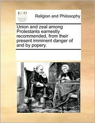Union and Zeal Among Protestants Earnestly Recommended, from Their Present Imminent Danger of and by Popery.