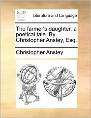 The farmer's daughter, a poetical tale. By Christopher Anstey, Esq. - Christopher Anstey