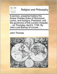 A sermon, preached before His Grace Charles Duke of Richmond, Lenox, and Aubigny, President; and the governors of the London Hospital, ... on Thursday, April 6, 1749. By John Lord Bishop of Lincoln. ... - John Thomas