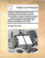 A letter to the Reverend Dr. Lisle, Prolocutor of the Lower House of Convocation. Upon a refusal to receive. a paper concerning ecclesiastical courts, clandestine marriages, & c. . By the Archdeacon of Lincoln. - George Reynolds