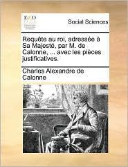 Requ te au roi, adress e Sa Majest , par M. de Calonne, ... avec les pi ces justificatives. - Charles Alexandre de Calonne