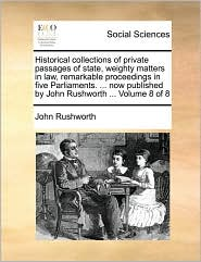 Historical collections of private passages of state, weighty matters in law, remarkable proceedings in five Parliaments. ... now published by John Rushworth ... Volume 8 of 8