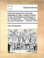 Historical collections of private passages of state, weighty matters in law, remarkable proceedings in five Parliaments. ... now published by John Rushworth ... Volume 7 of 8 - John Rushworth