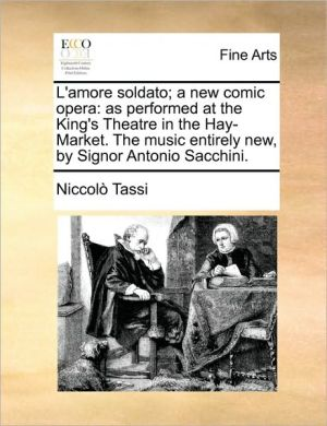 L'amore soldato; a new comic opera: as performed at the King's Theatre in the Hay-Market. The music entirely new, by Signor Antonio Sacchini. - Niccol Tassi
