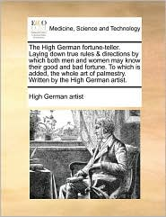 The High German fortune-teller. Laying down true rules & directions by which both men and women may know their good and bad fortune. To which is added, the whole art of palmestry. Written by the High German artist. - High German artist