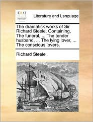 The Dramatick Works of Sir Richard Steele. Containing, the Funeral, ... the Tender Husband, ... the Lying Lover, ... the Conscious Lovers.
