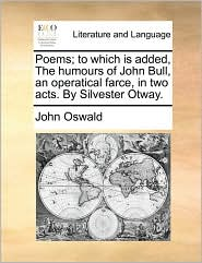 Poems; to which is added, The humours of John Bull, an operatical farce, in two acts. By Silvester Otway. - John Oswald