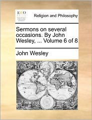 Sermons on several occasions. By John Wesley, ... Volume 6 of 8 - John Wesley