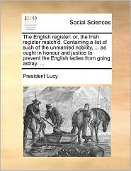 The English register: or, the Irish register match'd. Containing a list of such of the unmarried nobility, ... as ought in honour and justice to prevent the English ladies from going astray. ...