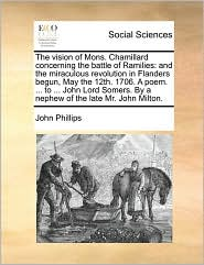The vision of Mons. Chamillard concerning the battle of Ramilies: and the miraculous revolution in Flanders begun, May the 12th. 1706. A poem. ... to ... John Lord Somers. By a nephew of the late Mr. John Milton.