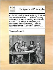 A discourse of schism: shewing, I. What is meant by schism. ... Written by way of letter to three dissenting ministers in Essex, ... To which is annexed, An answer to a book intituled, Thomas against Bennet, ... By Tho. Bennet, ... - Thomas Bennet
