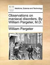 Observations on Maniacal Disorders. by William Pargeter, M.D. - Pargeter, William