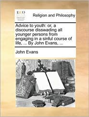 Advice to youth: or, a discourse disswading all younger persons from engaging in a sinful course of life, ... By John Evans, ... - John Evans