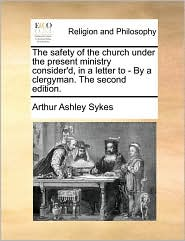 The safety of the church under the present ministry consider'd, in a letter to - By a clergyman. The second edition. - Arthur Ashley Sykes