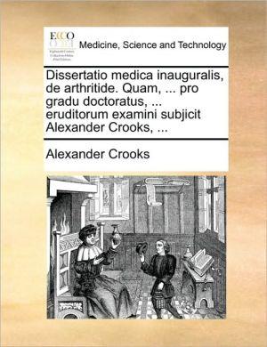 Dissertatio medica inauguralis, de arthritide. Quam, . pro gradu doctoratus, . eruditorum examini subjicit Alexander Crooks, . - Alexander Crooks