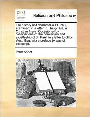 The history and character of St. Paul, examined: in a letter to Theophilus, a Christian friend. Occasioned by observations on the conversion and apostleship of St. Paul: in a letter to Gilbert West, Esq; with a preface by way of postscript. - Peter Annet