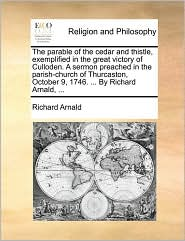 The parable of the cedar and thistle, exemplified in the great victory of Culloden. A sermon preached in the parish-church of Thurcaston, October 9, 1746. ... By Richard Arnald, ... - Richard Arnald