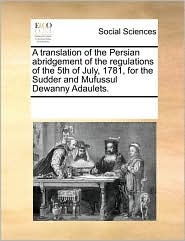 A translation of the Persian abridgement of the regulations of the 5th of July, 1781, for the Sudder and Mufussul Dewanny Adaulets. - See Notes Multiple Contributors