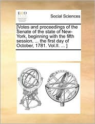 [Votes and proceedings of the Senate of the state of New-York, beginning with the fifth session, . the first day of October, 1781. Vol. II. . ]