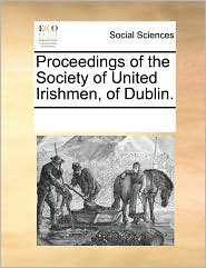Proceedings Of The Society Of United Irishmen, Of Dublin. - See Notes Multiple Contributors