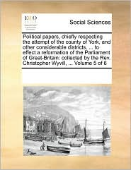 Political Papers, Chiefly Respecting The Attempt Of The County Of York, And Other Considerable Districts, ... To Effect A Reformation Of The Parliament Of Great-Britain - See Notes Multiple Contributors
