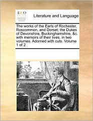 The works of the Earls of Rochester, Roscommon, and Dorset; the Dukes of Devonshire, Buckinghamshire, &c. with memoirs of their lives. in two volumes. Adorned with cuts. Volume 1 of 2 - See Notes Multiple Contributors