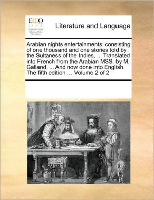 Arabian nights entertainments: consisting of one thousand and one stories told by the Sultaness of the Indies, . Translated into French from the Arabian MSS. by M. Galland, . And now done into English. The fifth edition. Volume 2 of 2 - See Notes Multiple Contributors