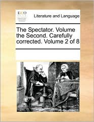 The Spectator. Volume the Second. Carefully corrected. Volume 2 of 8 - See Notes Multiple Contributors